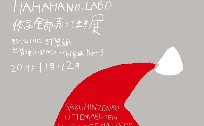 12月30日と12月1日は『Present HAHAHANO.LABO 作品全部売ってます展』