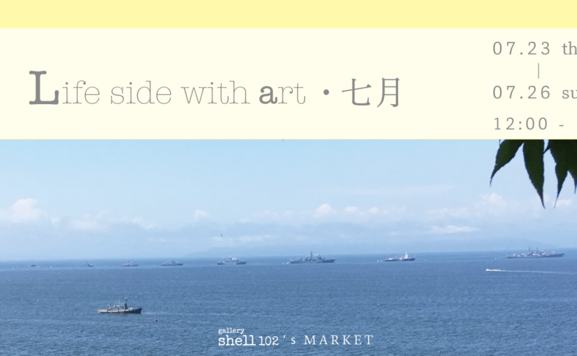 『Life side with art・七月』shell102 マーケット/7/23-26